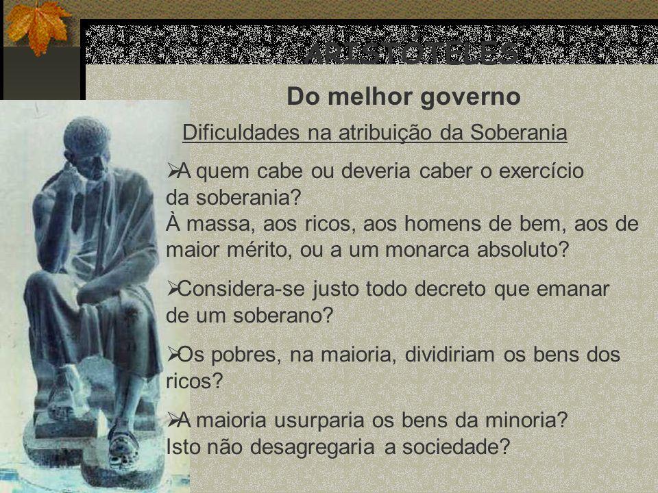 ARISTÓTELES Do melhor governo Dificuldades na atribuição da Soberania A quem cabe ou deveria caber o exercício da soberania? À massa, aos ricos, aos h