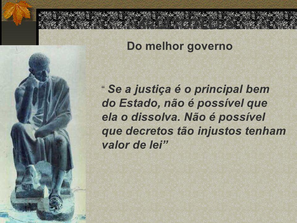ARISTÓTELES Do melhor governo Se a justiça é o principal bem do Estado, não é possível que ela o dissolva. Não é possível que decretos tão injustos te