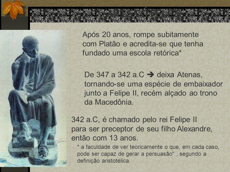 ARISTÓTELES Após 20 anos, rompe subitamente com Platão e acredita-se que tenha fundado uma escola retórica* De 347 a 342 a.C deixa Atenas, tornando-se