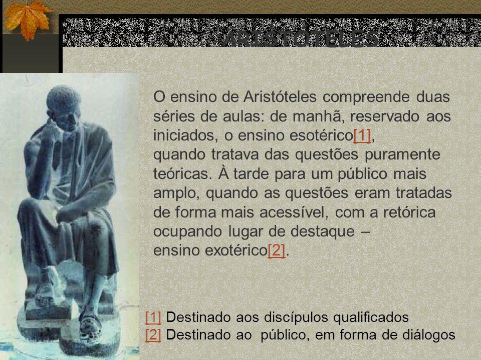 ARISTÓTELES O ensino de Aristóteles compreende duas séries de aulas: de manhã, reservado aos iniciados, o ensino esotérico[1],[1] quando tratava das q