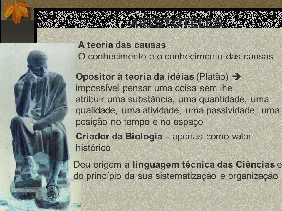 ARISTÓTELES A teoria das causas O conhecimento é o conhecimento das causas Opositor à teoria da idéias (Platão) impossível pensar uma coisa sem lhe at