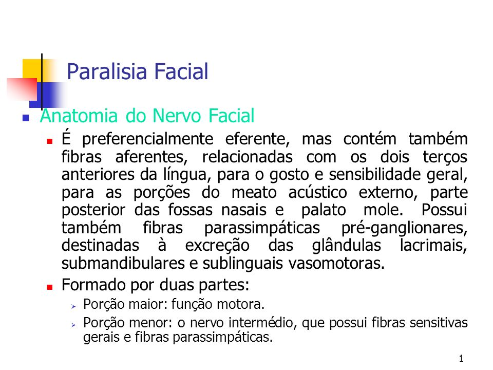 1 Paralisia Facial Anatomia do Nervo Facial É preferencialmente eferente, mas contém também fibras aferentes, relacionadas com os dois terços anterior