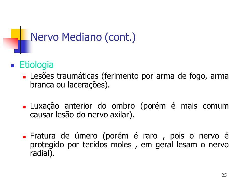 25 Nervo Mediano (cont.) Etiologia Lesões traumáticas (ferimento por arma de fogo, arma branca ou lacerações). Luxação anterior do ombro (porém é mais