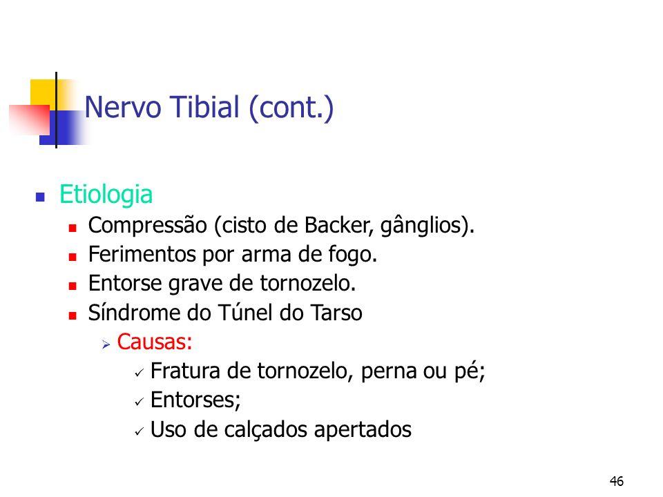 46 Nervo Tibial (cont.) Etiologia Compressão (cisto de Backer, gânglios). Ferimentos por arma de fogo. Entorse grave de tornozelo. Síndrome do Túnel d
