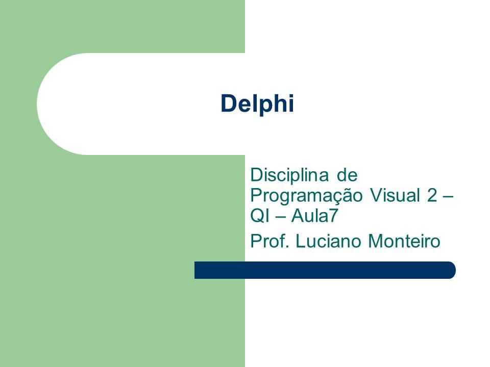 Delphi Disciplina de Programação Visual 2 – QI – Aula7 Prof. Luciano Monteiro