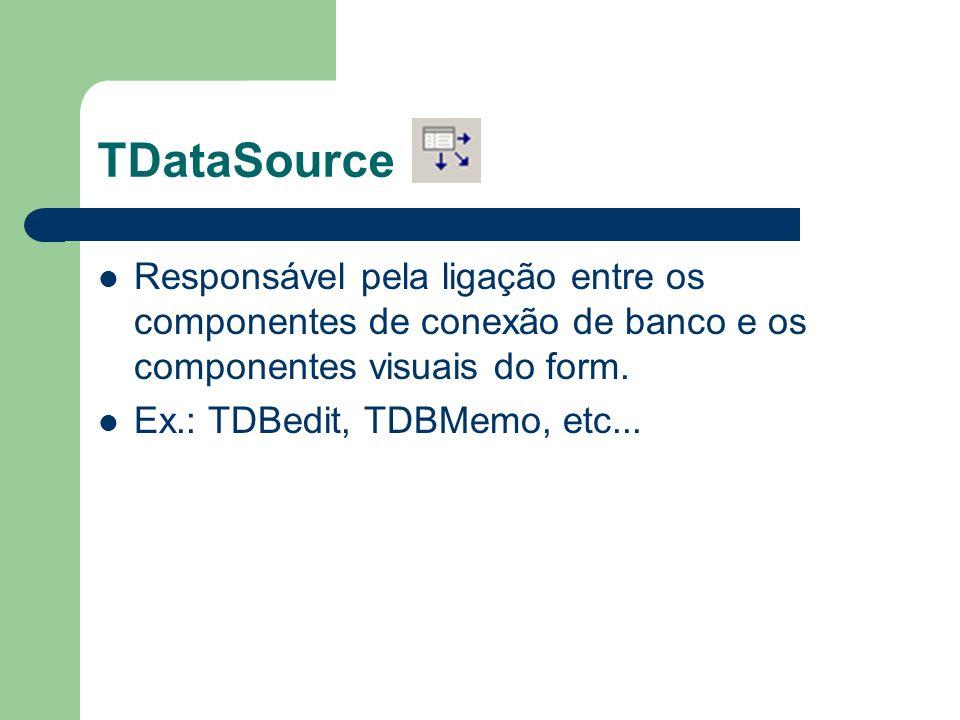 TDataSource Responsável pela ligação entre os componentes de conexão de banco e os componentes visuais do form. Ex.: TDBedit, TDBMemo, etc...