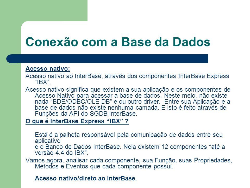 Conexão com a Base da Dados Acesso nativo: Acesso nativo ao InterBase, através dos componentes InterBase Express IBX. Acesso nativo significa que exis