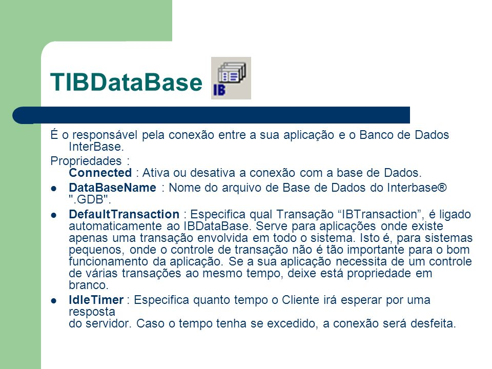 TIBDataBase É o responsável pela conexão entre a sua aplicação e o Banco de Dados InterBase. Propriedades : Connected : Ativa ou desativa a conexão co