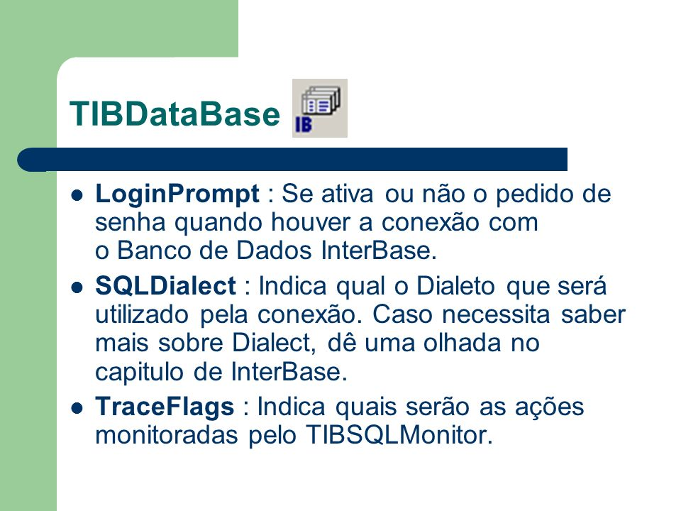 TIBDataBase LoginPrompt : Se ativa ou não o pedido de senha quando houver a conexão com o Banco de Dados InterBase. SQLDialect : Indica qual o Dialeto