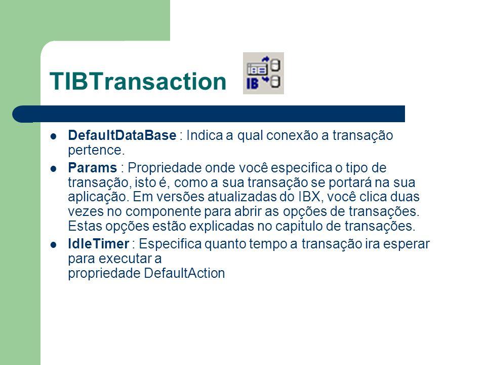 TIBTransaction DefaultDataBase : Indica a qual conexão a transação pertence. Params : Propriedade onde você especifica o tipo de transação, isto é, co