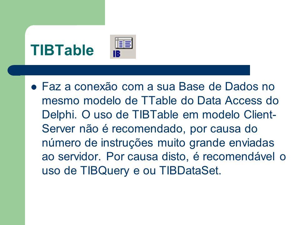 TIBTable Faz a conexão com a sua Base de Dados no mesmo modelo de TTable do Data Access do Delphi. O uso de TIBTable em modelo Client- Server não é re