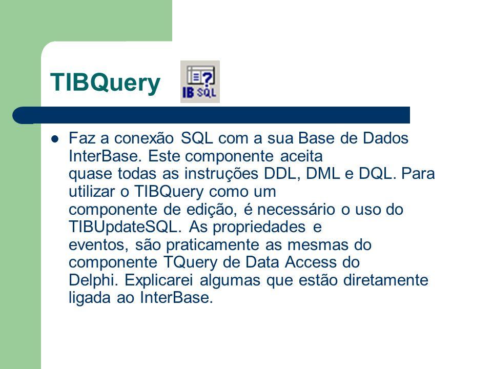 TIBQuery Faz a conexão SQL com a sua Base de Dados InterBase. Este componente aceita quase todas as instruções DDL, DML e DQL. Para utilizar o TIBQuer