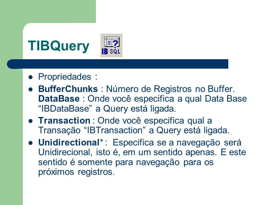 TIBQuery Propriedades : BufferChunks : Número de Registros no Buffer. DataBase : Onde você especifica a qual Data Base IBDataBase a Query está ligada.