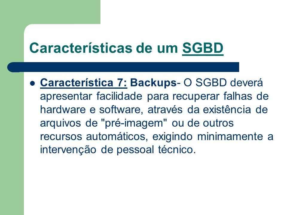 Características de um SGBD Característica 7: Backups- O SGBD deverá apresentar facilidade para recuperar falhas de hardware e software, através da exi
