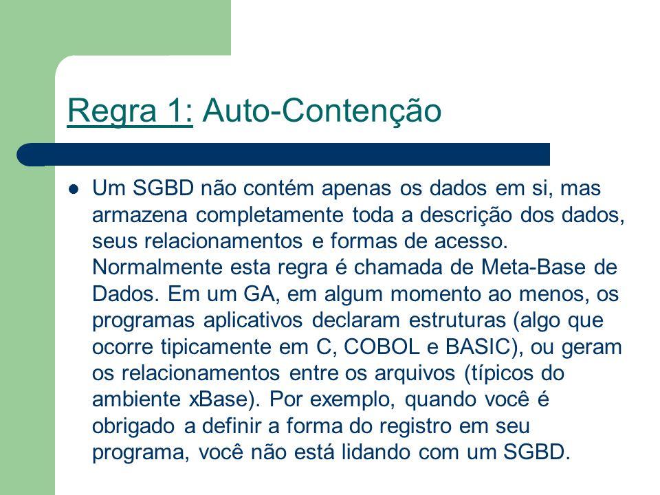 Regra 1: Auto-Contenção Um SGBD não contém apenas os dados em si, mas armazena completamente toda a descrição dos dados, seus relacionamentos e formas