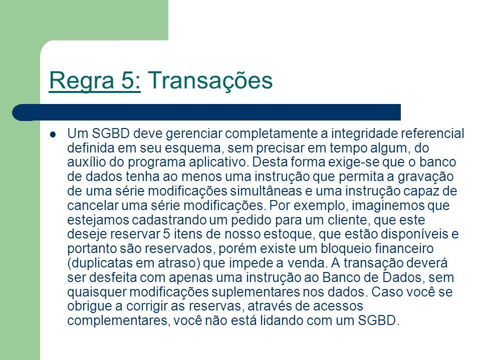 Regra 5: Transações Um SGBD deve gerenciar completamente a integridade referencial definida em seu esquema, sem precisar em tempo algum, do auxílio do