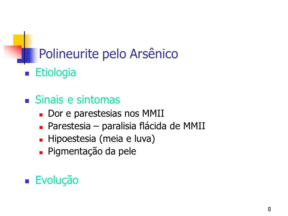 8 Polineurite pelo Arsênico Etiologia Sinais e sintomas Dor e parestesias nos MMII Parestesia – paralisia flácida de MMII Hipoestesia (meia e luva) Pi