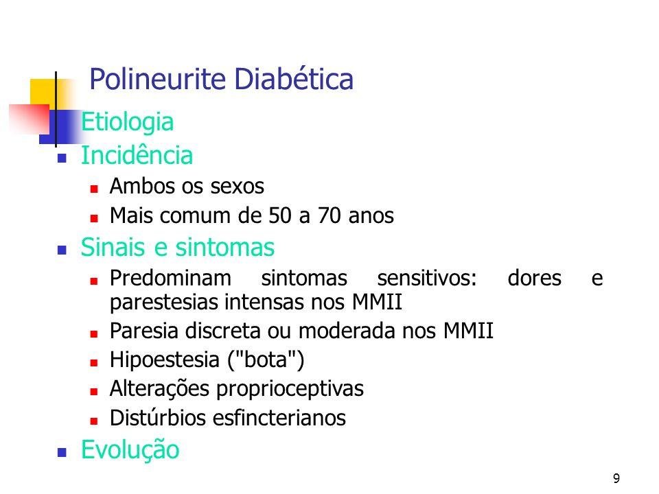 9 Polineurite Diabética Etiologia Incidência Ambos os sexos Mais comum de 50 a 70 anos Sinais e sintomas Predominam sintomas sensitivos: dores e pares