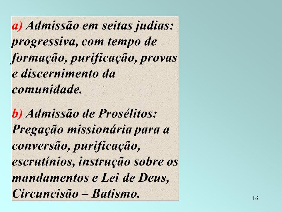 16 a) Admissão em seitas judias: progressiva, com tempo de formação, purificação, provas e discernimento da comunidade. b) Admissão de Prosélitos: Pre