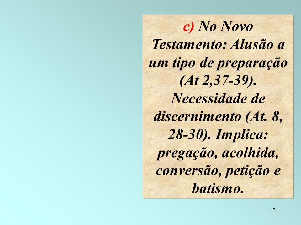 17 c) No Novo Testamento: Alusão a um tipo de preparação (At 2,37-39). Necessidade de discernimento (At. 8, 28-30). Implica: pregação, acolhida, conve