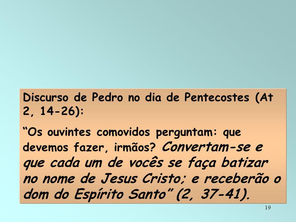 19 Discurso de Pedro no dia de Pentecostes (At 2, 14-26): Os ouvintes comovidos perguntam: que devemos fazer, irmãos? Convertam-se e que cada um de vo