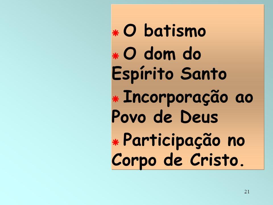 21 O batismo O dom do Espírito Santo Incorporação ao Povo de Deus Participação no Corpo de Cristo.