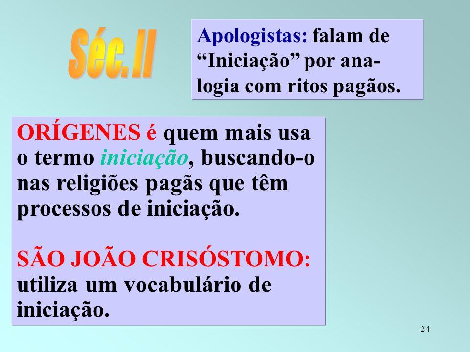 24 Apologistas: falam de Iniciação por ana- logia com ritos pagãos. ORÍGENES é quem mais usa o termo iniciação, buscando-o nas religiões pagãs que têm