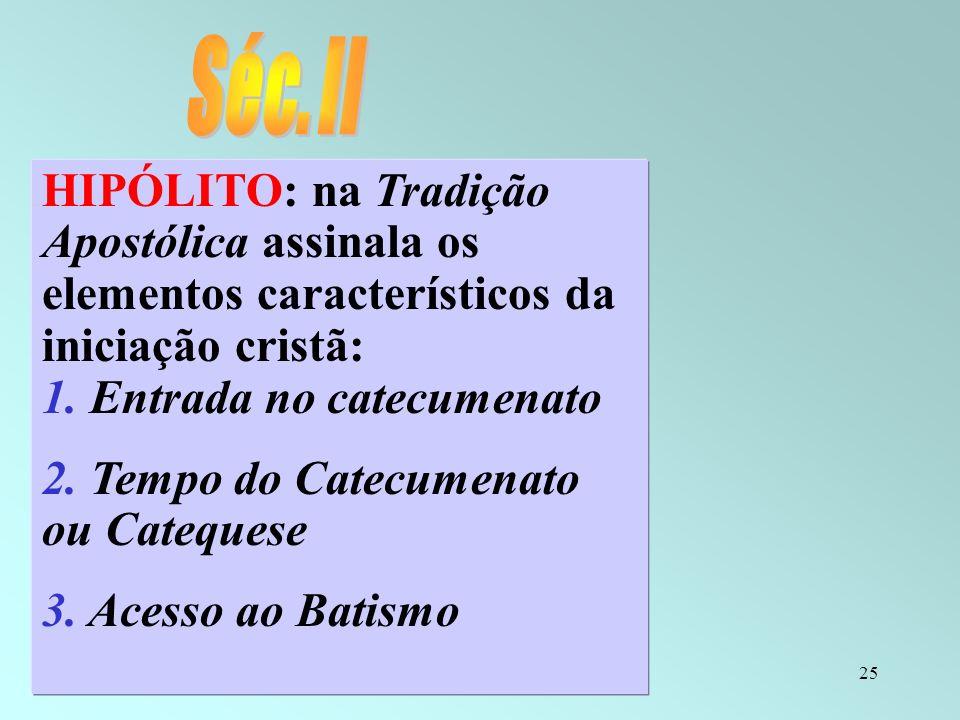 25 HIPÓLITO: na Tradição Apostólica assinala os elementos característicos da iniciação cristã: 1. Entrada no catecumenato 2. Tempo do Catecumenato ou