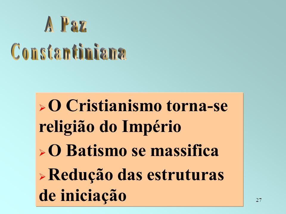27 O Cristianismo torna-se religião do Império O Batismo se massifica Redução das estruturas de iniciação