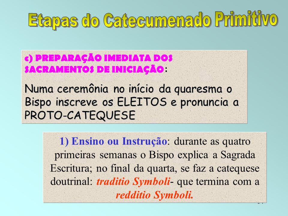 34 c) PREPARAÇÃO IMEDIATA DOS SACRAMENTOS DE INICIAÇÃO : Numa ceremônia no início da quaresma o Bispo inscreve os ELEITOS e pronuncia a PROTO-CATEQUES