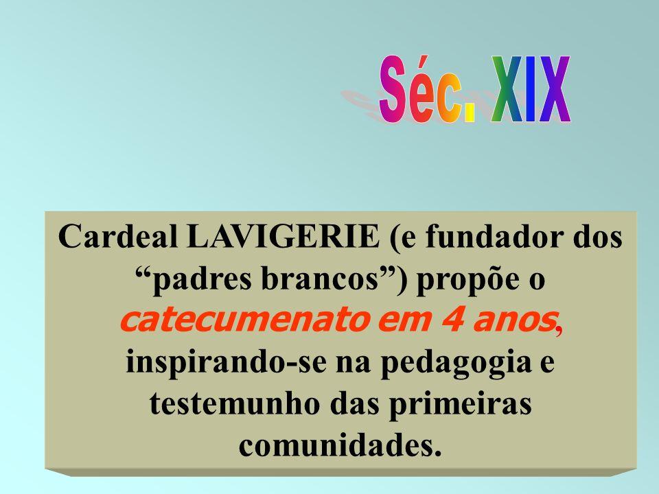 39 Cardeal LAVIGERIE (e fundador dos padres brancos) propõe o catecumenato em 4 anos, inspirando-se na pedagogia e testemunho das primeiras comunidade