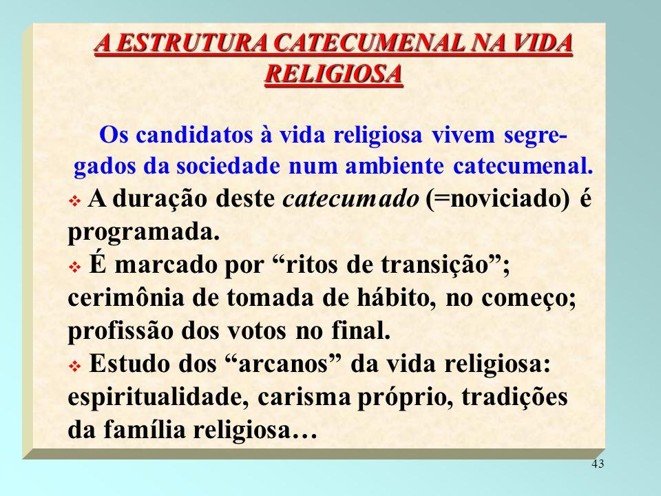 43 A ESTRUTURA CATECUMENAL NA VIDA RELIGIOSA Os candidatos à vida religiosa vivem segre- gados da sociedade num ambiente catecumenal. A duração deste