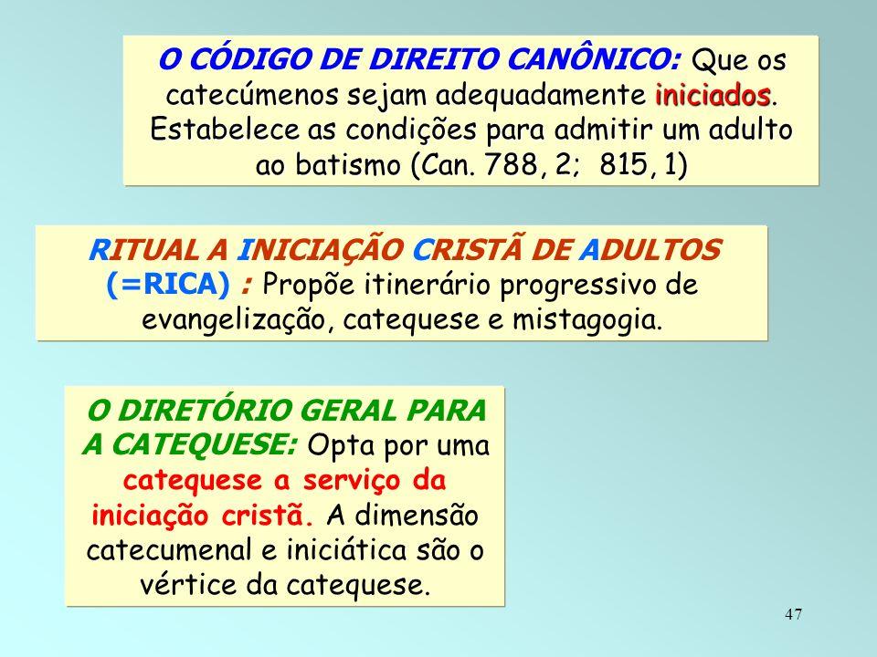 47 Que os catecúmenos sejam adequadamente iniciados. Estabelece as condições para admitir um adulto ao batismo (Can. 788, 2; 815, 1) O CÓDIGO DE DIREI