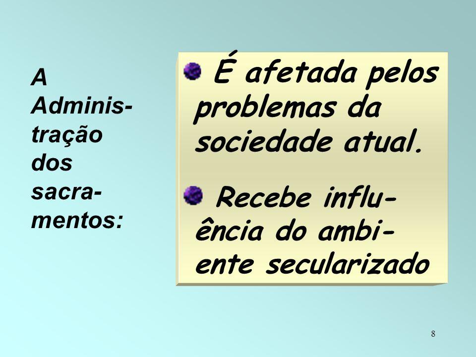 8 É afetada pelos problemas da sociedade atual. Recebe influ- ência do ambi- ente secularizado A Adminis- tração dos sacra- mentos: