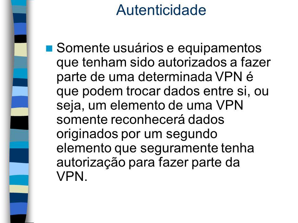 Autenticidade Somente usuários e equipamentos que tenham sido autorizados a fazer parte de uma determinada VPN é que podem trocar dados entre si, ou s