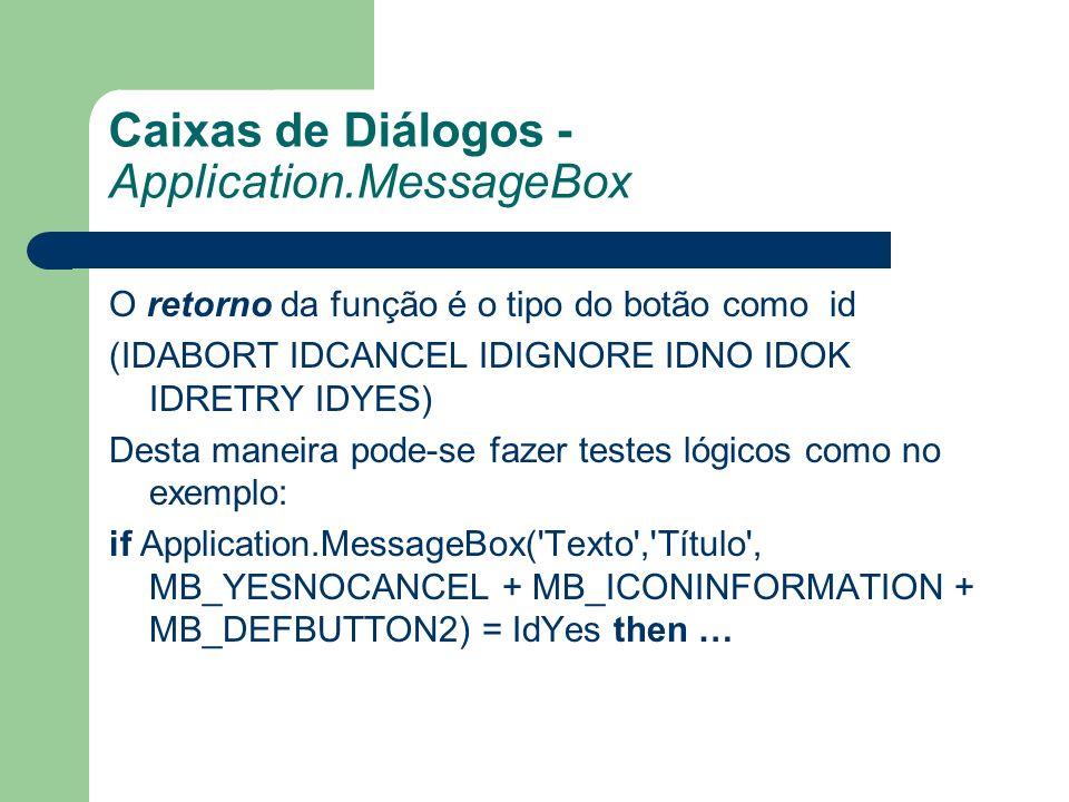 Caixas de Diálogos - Application.MessageBox O retorno da função é o tipo do botão como id (IDABORT IDCANCEL IDIGNORE IDNO IDOK IDRETRY IDYES) Desta maneira pode-se fazer testes lógicos como no exemplo: if Application.MessageBox( Texto , Título , MB_YESNOCANCEL + MB_ICONINFORMATION + MB_DEFBUTTON2) = IdYes then …