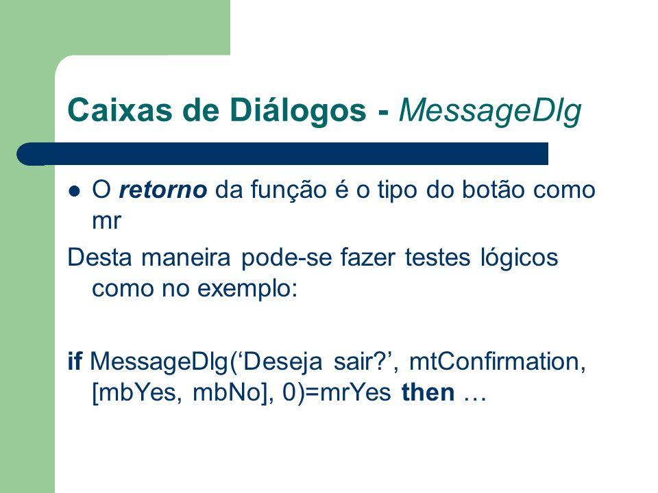 Caixas de Diálogos - MessageDlg O retorno da função é o tipo do botão como mr Desta maneira pode-se fazer testes lógicos como no exemplo: if MessageDlg(Deseja sair?, mtConfirmation, [mbYes, mbNo], 0)=mrYes then …