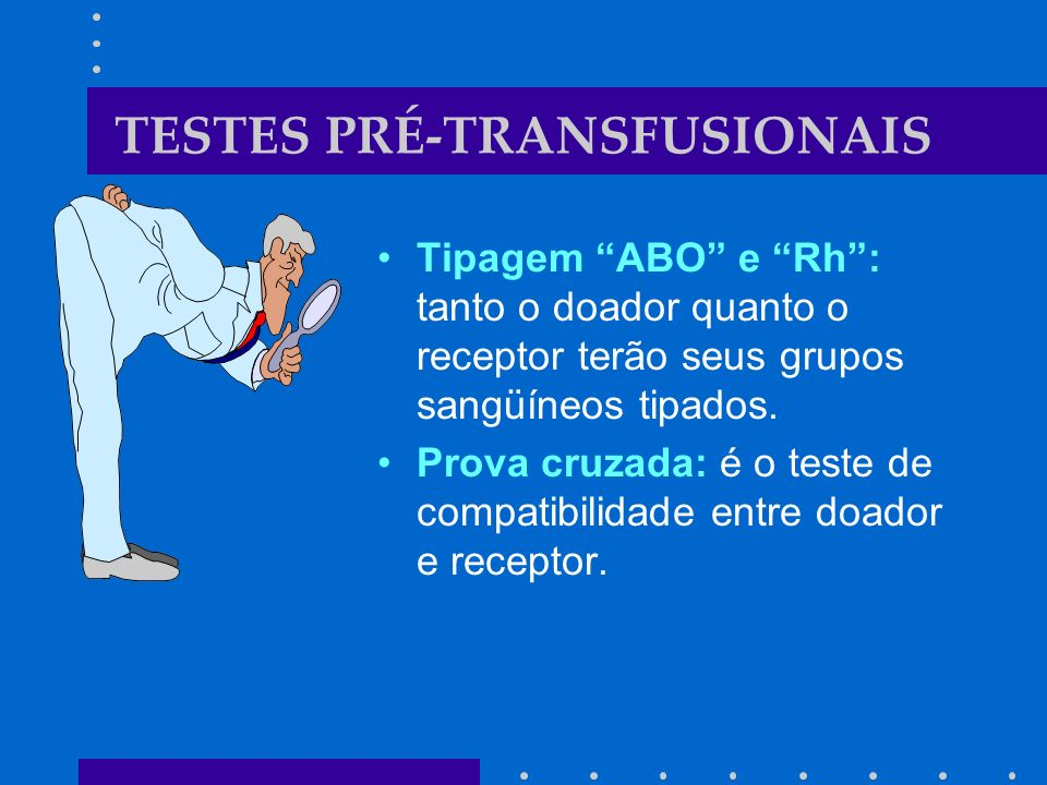 TESTES PRÉ-TRANSFUSIONAIS Tipagem ABO e Rh: tanto o doador quanto o receptor terão seus grupos sangüíneos tipados. Prova cruzada: é o teste de compati