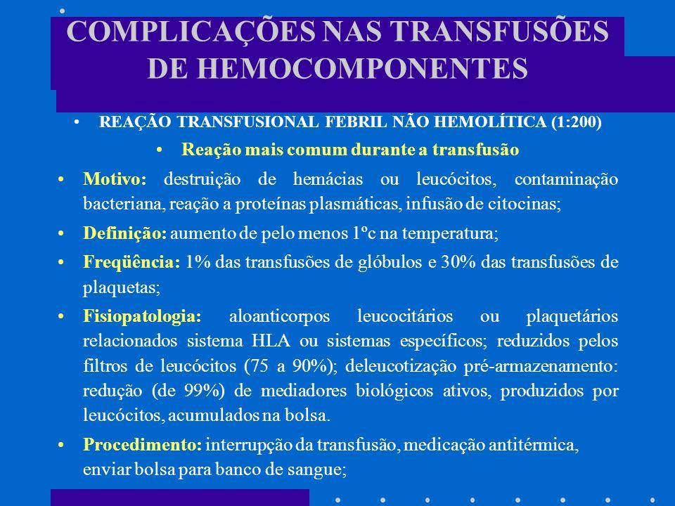 REAÇÃO TRANSFUSIONAL HEMOLÍTICA AGUDA (1:25.000) Motivo: Incompatibilidade ABO: ISSO SIGNIFICA ERRO HUMANO Incompatibilidade a antígenos eritrocitários pertencentes a outros sistemas de grupos sangüíneos: Rh, Kell, Duffy, Kidd; risco de alo-imunização eritrocitária em transfundidos é de 1% por unidade de glóbulos transfundida; Quadro clínico: Sintomas: febre, calafrios, agitação, dor no local da transfusão, dor torácica, abdominal, lombar e prurido; Sinais: taquicardia, hipotensão ou choque, náuseas e vômitos, dispnéia, oligúria, hemoglobinúria e hemorragias; Síndromes: IRA, CIVD; Mortalidade: 17 a 40%;