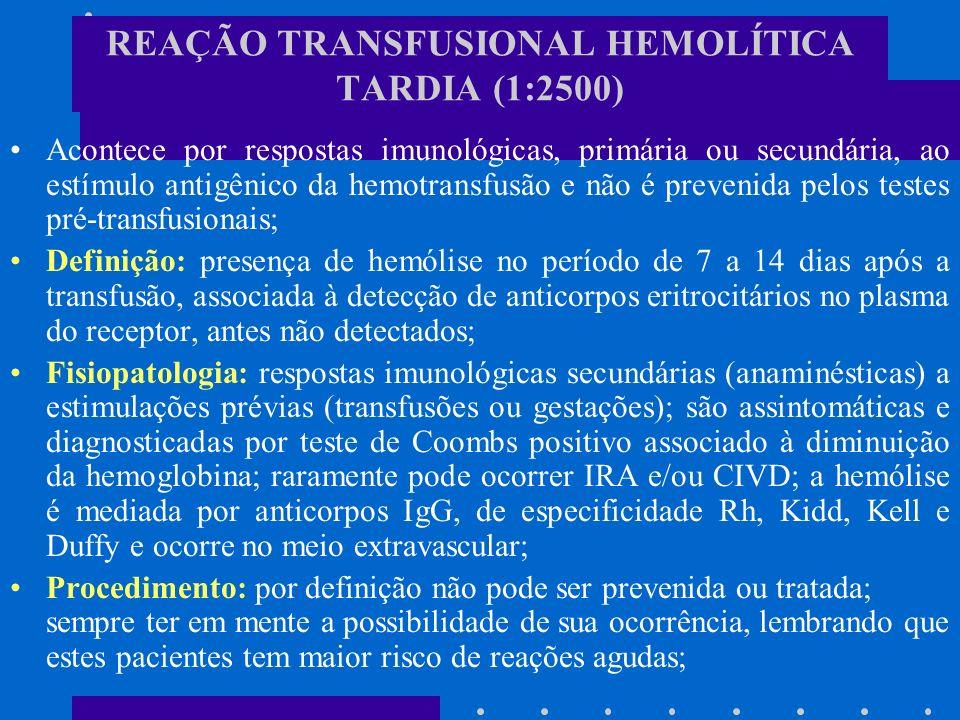 REAÇÃO TRANSFUSIONAL ALÉRGICA Quadro clínico: reações urticariformes leves; reações alérgicas graves, tipo anafilaxia e broncoespasmo; Fisiopatologia: as reações alérgicas são mediadas por IgE, presente no plasma do RECEPTOR, dirigida contra alergeno no plasma do doador (1:1000); as reações alérgicas mais graves, anafiláticas, são mediadas por IgA no plasma do RECEPTOR, diagnosticadas pela presença de anti-IgA (1:150.000); Procedimento: anti-histamínicos e a transfusão não precisa ser suspensa; os pacientes com história de reações alérgicas devem ser medicados previamente; as reações graves: (emergência médica) boa oxigenação tecidual; manter volume sangüíneo com salina, em acesso calibroso; monitorização hemodinâmica, pulmonar e urinária com drogas pertinentes e O²;