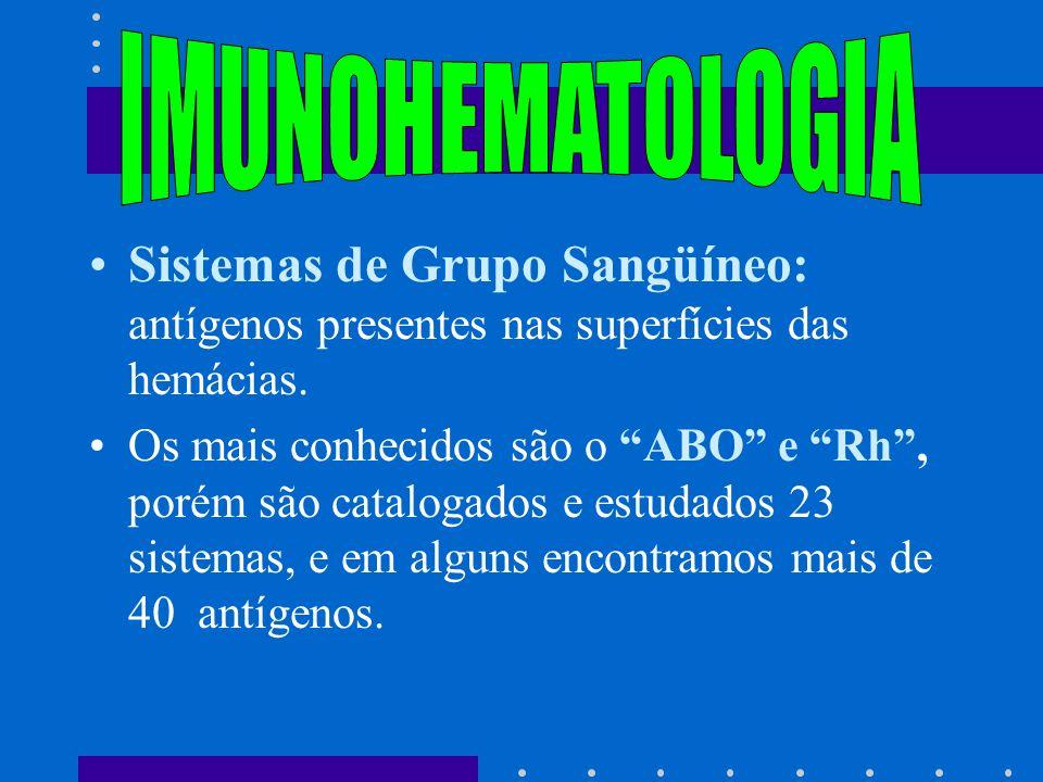 Sistemas de Grupo Sangüíneo: antígenos presentes nas superfícies das hemácias. Os mais conhecidos são o ABO e Rh, porém são catalogados e estudados 23