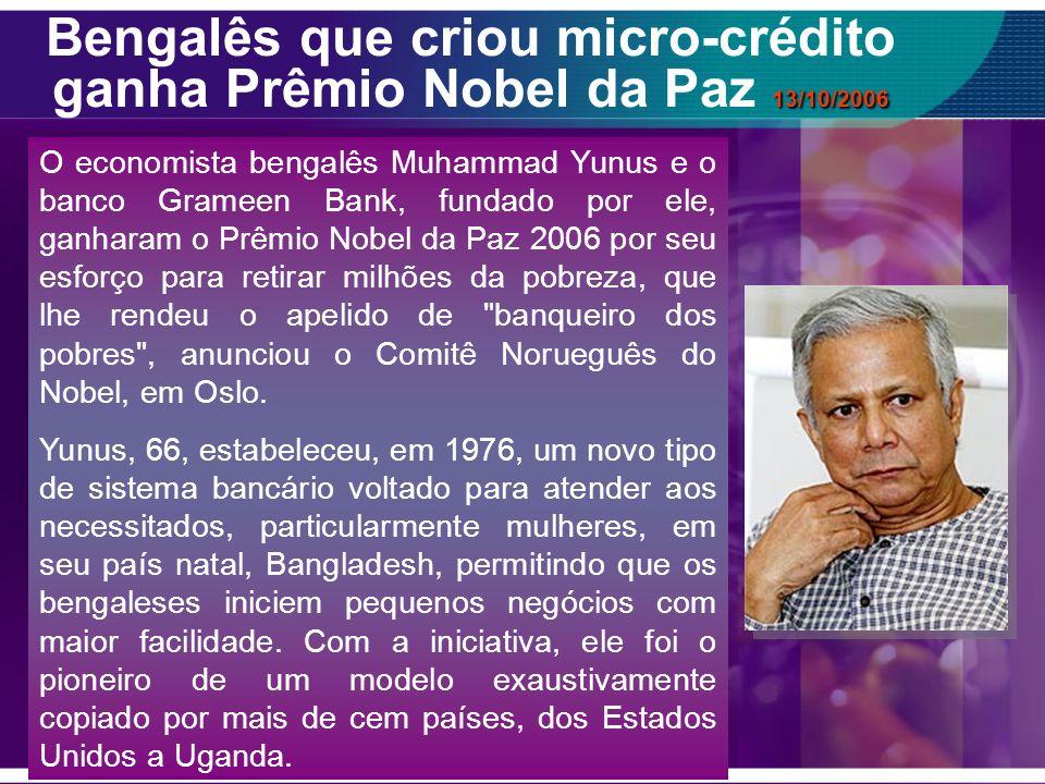 13/10/2006 Bengalês que criou micro-crédito ganha Prêmio Nobel da Paz 13/10/2006 É uma grande alegria para mim e para meu país , disse Yunus em sua casa em Dhaka.
