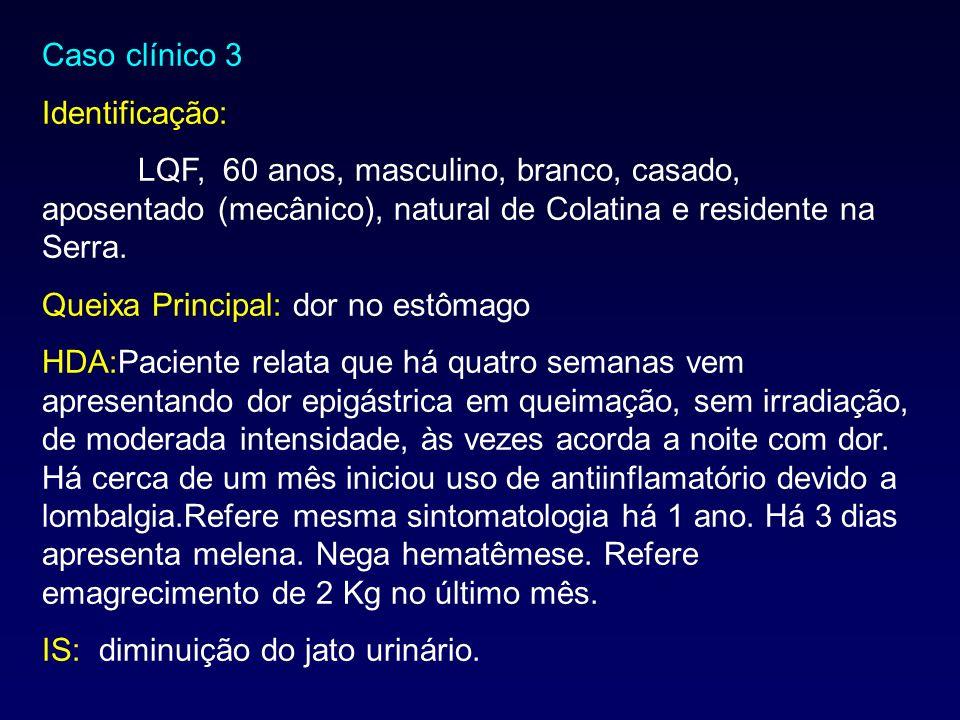 Caso clínico 3 Identificação: LQF, 60 anos, masculino, branco, casado, aposentado (mecânico), natural de Colatina e residente na Serra. Queixa Princip