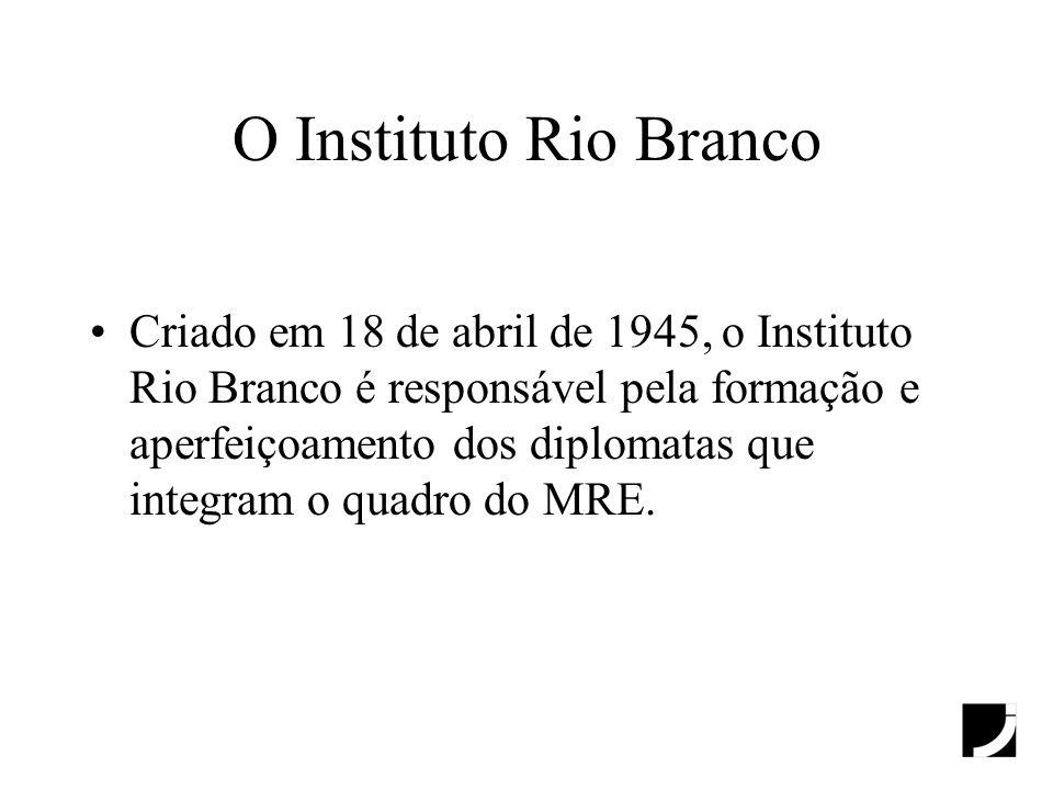 O Instituto Rio Branco Criado em 18 de abril de 1945, o Instituto Rio Branco é responsável pela formação e aperfeiçoamento dos diplomatas que integram