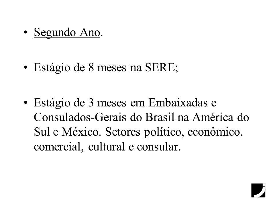 Segundo Ano. Estágio de 8 meses na SERE; Estágio de 3 meses em Embaixadas e Consulados-Gerais do Brasil na América do Sul e México. Setores político,