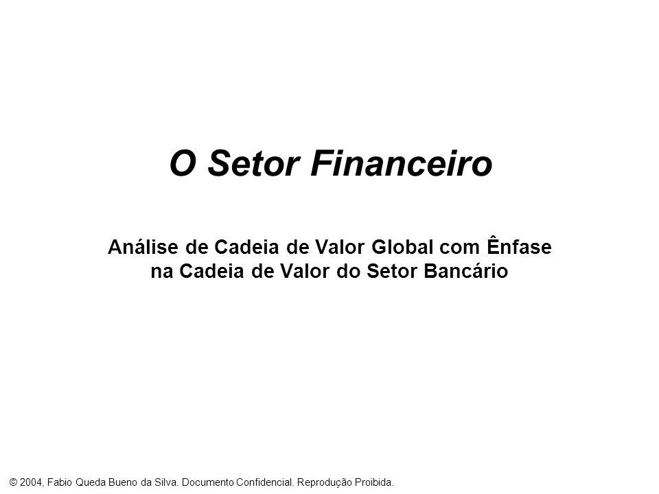 © 2004, Fabio Queda Bueno da Silva. Documento Confidencial. Reprodução Proibida. O Setor Financeiro Análise de Cadeia de Valor Global com Ênfase na Ca