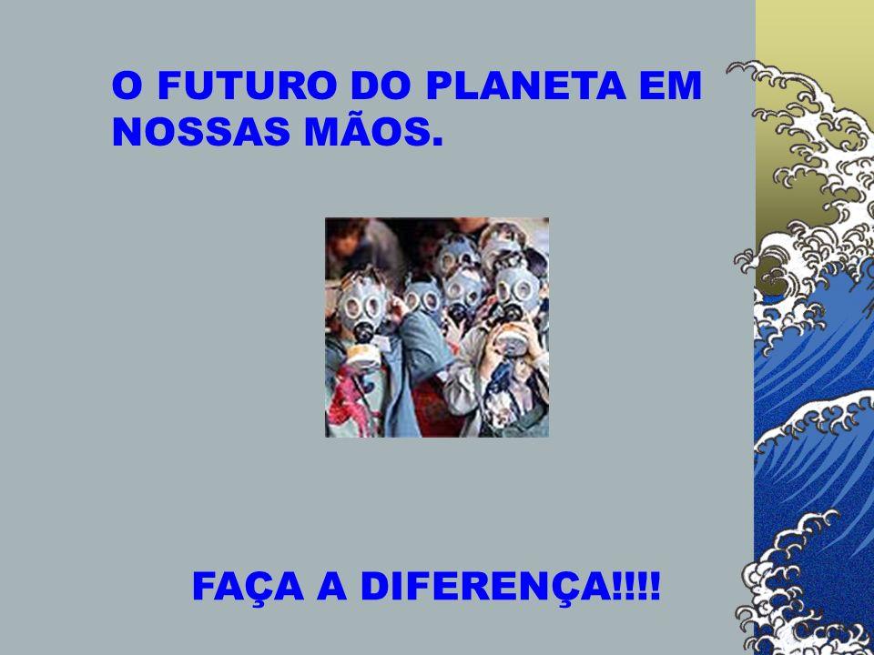 O FUTURO DO PLANETA EM NOSSAS MÃOS. FAÇA A DIFERENÇA!!!!