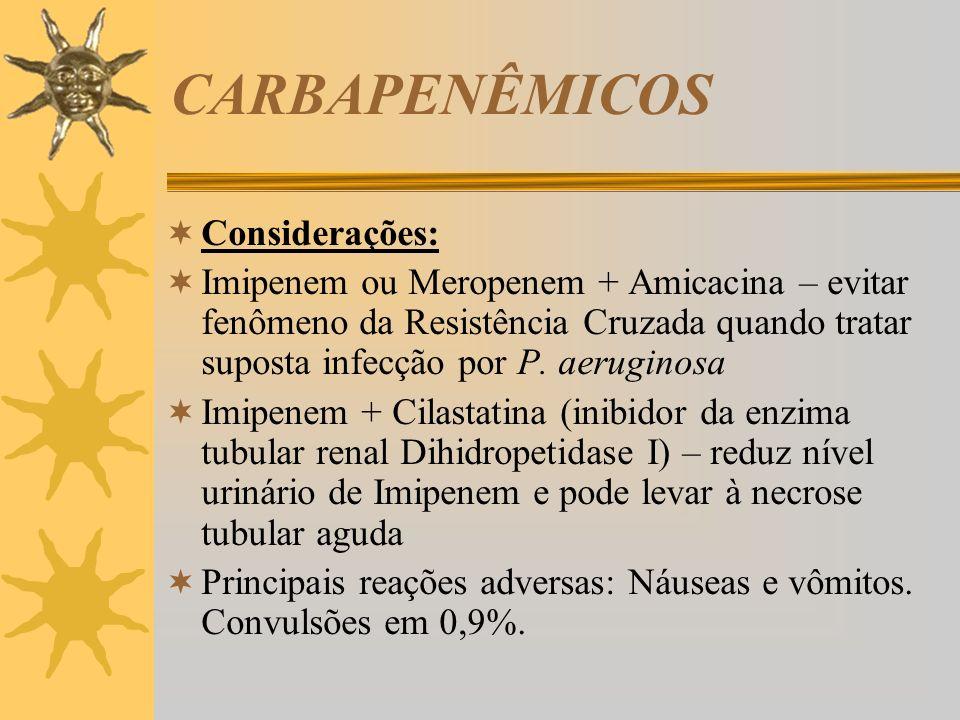 CARBAPENÊMICOS Considerações: Imipenem ou Meropenem + Amicacina – evitar fenômeno da Resistência Cruzada quando tratar suposta infecção por P. aerugin