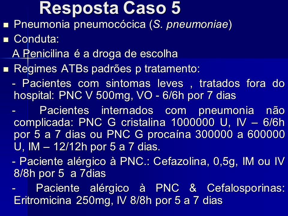 Resposta Caso 5 Pneumonia pneumocócica (S. pneumoniae) Pneumonia pneumocócica (S. pneumoniae) Conduta: Conduta: A Penicilina é a droga de escolha A Pe