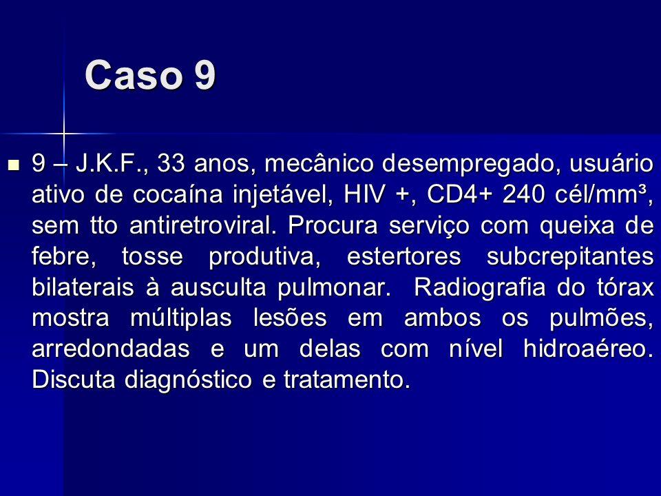 Caso 9 9 – J.K.F., 33 anos, mecânico desempregado, usuário ativo de cocaína injetável, HIV +, CD4+ 240 cél/mm³, sem tto antiretroviral. Procura serviç